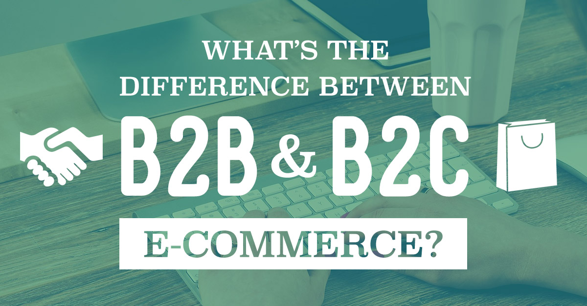 What's The Difference Between B2B and B2C E-Commerce?