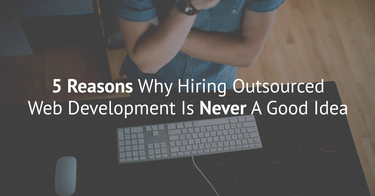 5 Reasons Why Hiring Outsourced Web Development Is Never A Good Idea