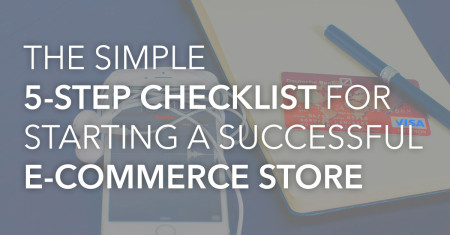 The Simple 5-Step Checklist For Starting a Successful E-Commerce Store