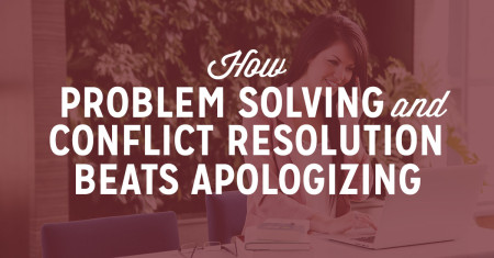 How Problem Solving and Conflict Resolution Beats Apologizing