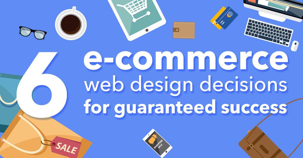 6 e-commerce web design decisions for guaranteed success